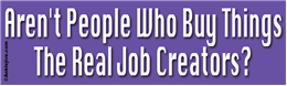 Aren't People Who Buy Things The Real Job Creators? Liberal Progressive Laptop/Window/Bumper Sticker