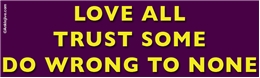 Love All, Trust Some, Do Wrong To None Liberal Progressive Laptop/Window/Bumper Sticker