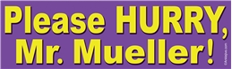 Please HURRY, Mr. Mueller! Anti-Trump Progressive Laptop/Window/Bumper Sticker