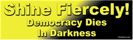 SHINE FIERCELY! Democracy Dies In Darkness - Anti-Trump Anti-GOP Laptop/Window/Bumper Sticker