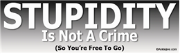 STUPIDITY Is Not A Crime - So You're Free To Go Laptop/Window/Bumper Sticker