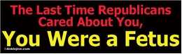 The Last Time Republicans Cared About You, You Were a Fetus Liberal Progressive Laptop/Window/Bumper Sticker
