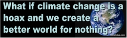 What if climate change is a hoax and we create a better world for nothing? Liberal Progressive Laptop/Window/Bumper Sticker